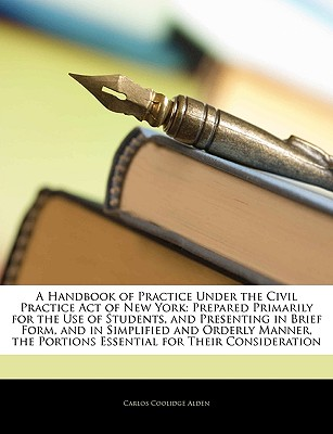 A   Handbook of Practice Under the Civil Practice Act of New York: Prepared Primarily for the Use of Students, and Presenting in Brief Form, and in Si by Alden, Carlos Coolidge [Paperback]